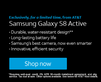 Exclusively, for a limited time, from AT&T | Samsung Galaxy S8 Active | Durable, water-resistant design**, Long-lasting battery life, Samsung's best camera, now even smarter, Innovative, efficient security | Shop now | *Requires well-qual. credit, 0% APR 30-month installment agreement, and elig. service. Tax due at sale. Other options available. See below for AT&T Next details.